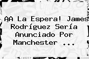 ¡A La Espera! <b>James Rodríguez</b> Sería Anunciado Por Manchester ...