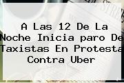 A Las 12 De La Noche Inicia <b>paro De Taxistas</b> En Protesta Contra Uber