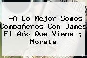 ?A Lo Mejor Somos Compañeros Con James El Año Que Viene?: <b>Morata</b>