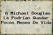 A <b>Michael Douglas</b> Le Podrían Quedar Pocos Meses De Vida