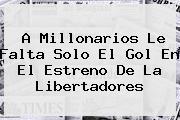 A <b>Millonarios</b> Le Falta Solo El Gol En El Estreno De La Libertadores