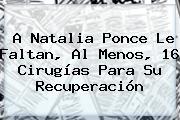 A <b>Natalia Ponce</b> Le Faltan, Al Menos, 16 Cirugías Para Su Recuperación