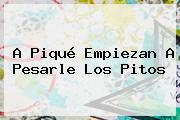 A <b>Piqué</b> Empiezan A Pesarle Los Pitos