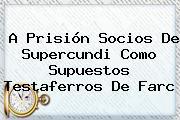 A Prisión Socios De <b>Supercundi</b> Como Supuestos Testaferros De Farc