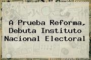 A Prueba Reforma, Debuta <b>Instituto Nacional Electoral</b>