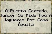 A Puerta Cerrada, Junior Se Mide Hoy A Jaguares Por <b>Copa Águila</b>