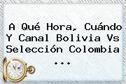 A Qué Hora, Cuándo Y Canal <b>Bolivia Vs</b> Selección <b>Colombia</b> <b>...</b>