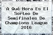 A Qué Hora Es El Sorteo De <b>Semifinales</b> De <b>Champions</b> League <b>2016</b>
