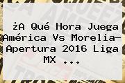 ¿A Qué Hora Juega <b>América Vs Morelia</b>? Apertura 2016 Liga MX ...