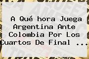 A Qué <b>hora Juega</b> Argentina Ante <b>Colombia</b> Por Los Cuartos De Final <b>...</b>