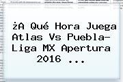 ¿A Qué Hora Juega <b>Atlas Vs Puebla</b>? Liga MX Apertura 2016 ...
