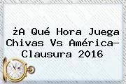 ¿A Qué Hora Juega <b>Chivas Vs América</b>? Clausura 2016