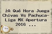 ¿A Qué Hora Juega <b>Chivas Vs Pachuca</b>? Liga MX Apertura 2016 ...