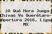 ¿A Qué Hora Juega <b>Chivas Vs Querétaro</b>? Apertura 2016, Liga MX