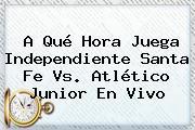 A Qué Hora Juega Independiente <b>Santa Fe Vs</b>. Atlético <b>Junior</b> En <b>Vivo</b>