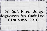 ¿A Qué Hora Juega <b>Jaguares Vs América</b>? Clausura 2016