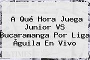 A Qué Hora Juega Junior VS Bucaramanga Por <b>Liga Águila</b> En Vivo