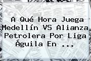 A Qué Hora Juega Medellín VS Alianza Petrolera Por <b>Liga Águila</b> En <b>...</b>