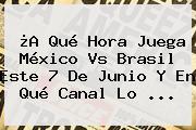¿A Qué Hora Juega <b>México Vs Brasil</b> Este 7 De Junio Y En Qué Canal Lo <b>...</b>