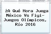 ¿A Qué Hora Juega <b>México</b> Vs Fiyi? <b>Juegos Olímpicos</b>, Río <b>2016</b>