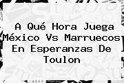 A Qué Hora Juega México Vs Marruecos En <b>Esperanzas De Toulon</b>