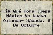 ¿A Qué Hora Juega <b>México Vs Nueva Zelanda</b>? Sábado, 8 De Octubre