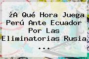 ¿A Qué Hora Juega Perú Ante Ecuador Por Las <b>Eliminatorias Rusia</b> ...