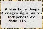 A Qué Hora Juega Rionegro Águilas VS <b>Independiente Medellín</b> ...