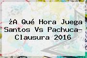 ¿A Qué Hora Juega <b>Santos Vs Pachuca</b>? Clausura 2016