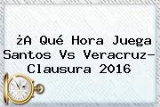 ¿A Qué Hora Juega <b>Santos Vs Veracruz</b>? Clausura 2016