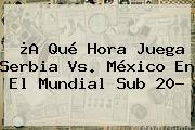 ¿A Qué Hora Juega Serbia Vs. México En El <b>Mundial Sub 20</b>?