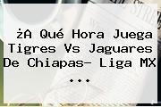 ¿A Qué Hora Juega <b>Tigres Vs Jaguares</b> De Chiapas? Liga MX ...