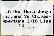 ¿A Qué Hora Juega <b>Tijuana Vs Chivas</b>? Apertura 2016 Liga MX ...