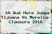 ¿A Qué Hora Juega <b>Tijuana Vs Morelia</b>? Clausura 2016