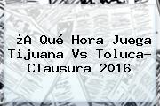 ¿A Qué Hora Juega <b>Tijuana Vs Toluca</b>? Clausura 2016