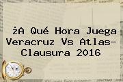 ¿A Qué Hora Juega <b>Veracruz Vs Atlas</b>? Clausura 2016