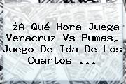 ¿A Qué Hora Juega <b>Veracruz Vs Pumas</b>, Juego De Ida De Los Cuartos <b>...</b>