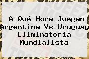 A Qué Hora Juegan <b>Argentina Vs Uruguay</b> Eliminatoria Mundialista