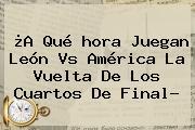 ¿A Qué <b>hora Juegan</b> León Vs <b>América</b> La Vuelta De Los Cuartos De Final?