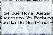 ¿A Qué Hora Juegan <b>Querétaro Vs Pachuca</b> Vuelta De Semifinal?