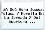 ¿A Qué Hora Juegan Toluca Y Morelia En La <b>Jornada 7</b> Del Apertura ...