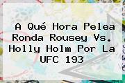A Qué Hora Pelea <b>Ronda Rousey Vs</b>. <b>Holly Holm</b> Por La UFC 193