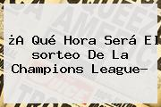 ¿A Qué Hora Será El <b>sorteo</b> De La <b>Champions League</b>?