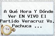 A Qué Hora Y Dónde Ver EN VIVO El Partido <b>Veracruz Vs</b>. <b>Pachuca</b> ...