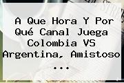 A Que Hora Y Por Qué Canal Juega <b>Colombia VS Argentina</b>, Amistoso ...