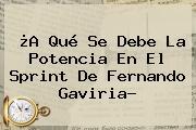 ¿A Qué Se Debe La Potencia En El Sprint De <b>Fernando Gaviria</b>?
