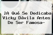 ¿A Qué Se Dedicaba <b>Vicky Dávila</b> Antes De Ser Famosa?