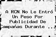 A <b>RCN</b> No Le Entró Un Peso Por Publicidad De Campañas Durante ...