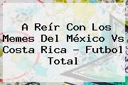 A Reír Con Los Memes Del <b>México Vs Costa Rica</b> - Futbol Total