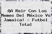 ¡A Reir Con Los Memes Del <b>México Vs Jamaica</b>! - Futbol Total